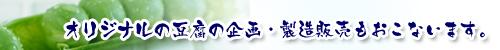オリジナルの豆腐の企画・製造販売もおこないます。